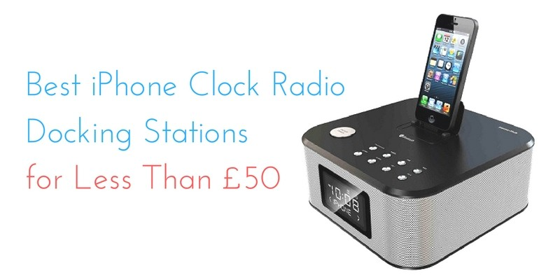 Best iPhone Clock Radio Docking Stations for Less Than £50