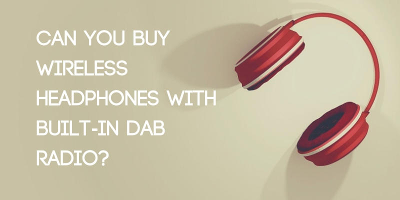 Can You Buy Wireless Headphones with Built-In DAB Radio